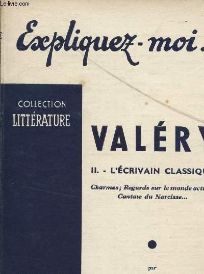 EXPLIQUEZ MOI ... VALERY / VOLUME II : L'ECRIVAIN CLASSIQUE - CHARMES, REGARDS SUR LE MONDE ACTUEL, CANTATE DU NARCISSE ... / COLLECTION LITTERATURE.