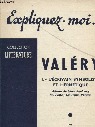 EXPLIQUEZ MOI ... VALERY / VOLUME I : L'ECRIVAIN SYMBOLISTE ET HERMETIQUE - ALBUMS DE VERS ANCIENS, M. TESTE, LA JEUNE PARQUE / COLLECTION LITTERATURE.