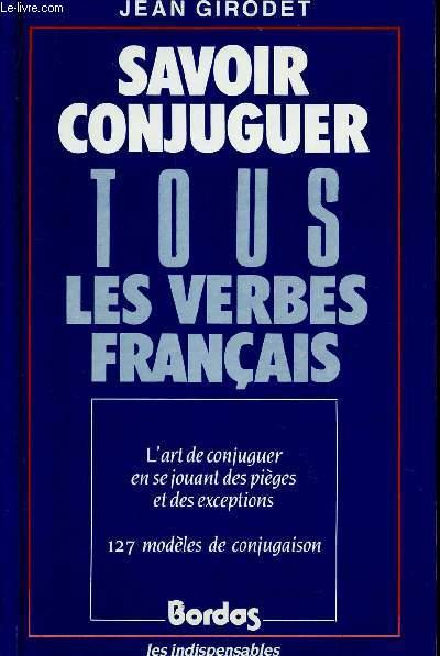 SAVOIR CONJUGUER TOUS LES VERBES EN FRANCAIS / L'ART DE CONJUGUER EN SE JOUANT DES PIEGES ET DES EXCEPTIONS - 127 MODELES DE CONJUGAISON.