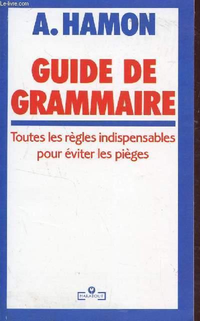 GUIDE DE GRAMMAIRE - TOUTES LES REGLES INDISPENSABLES POUR EVITER LES PIEGES.