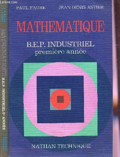 MATHEMATIQUES- SECTEUR INDUSTRIEL - BEP INDUSTRIEL - EN 2 VOLUMES : PREMIERE ANNEE + DEUXIEME ANNEE.