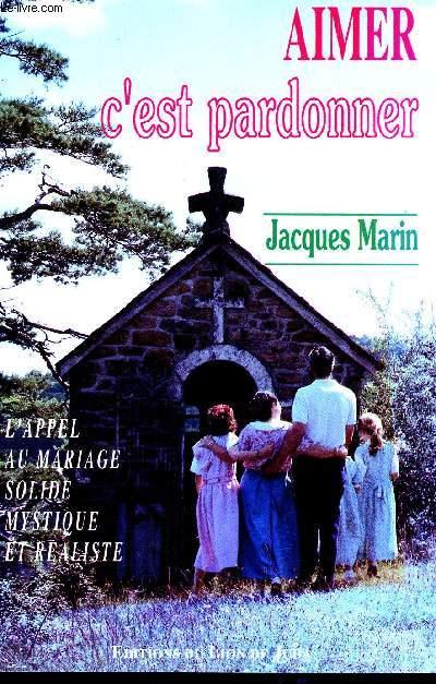AIMER C'EST PARDONNER / L'APPEL U MARIAGE SOLIDE MYSTIQUE ET REALISTE / 2è EDITION.