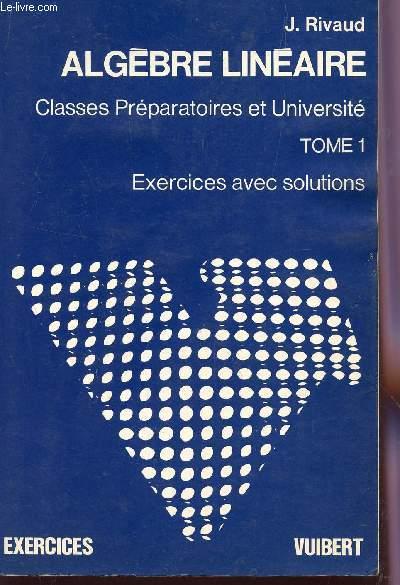 ALGEBRE LINEAIRE - TOME 1 / CLASSES PREPARATOIRES ET UNIVERSITE  / EXERCICES AVEC SOLUTIONS.