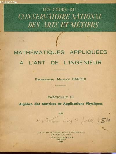 MATHEMATIQUES APPLIQUEES  A L'ART DE L'INGENIEUR / FASCICULE III : ALGEBRE DES MATRICES ET APPLICATIONS PHYSIQUES  / DES COURS DU CONSERVATOIRE DES ARTS ET METIERS.