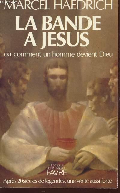 LA BANDE A JESUS OU COMMENT UN HOMME DEVIENT DIEU / APRES 20 SIECLES DELEGENDES, UNE VERITE AUSSI FORTE.