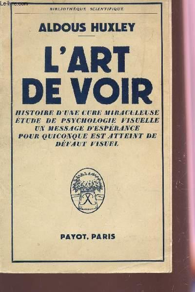 L'ART DE VOIR : HISTOIRE DE CURE MIRACULEUSE ETUDE DE PSYCHOLOGIE VUISUELLE, UN MESSAGE D'ESPERANCE POUR QUICONQUE EST ATTEINT DE DEFAUT VISUEL / COLLECTION BIBLIOTHEQUE SCIENTIFIQUE.
