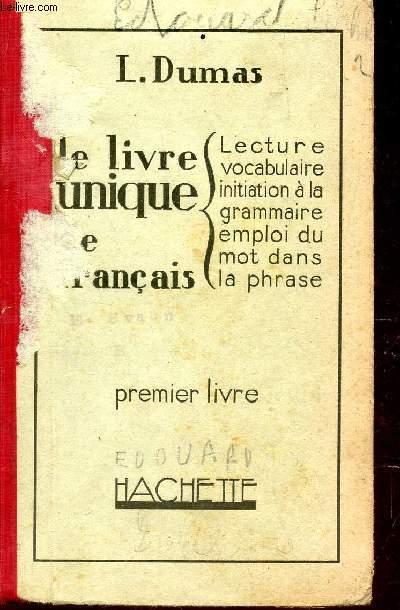 LE LIVRE UNIQUE DE FRANCAIS : LECTURE - GRAMMAIRE - VOCABULAIRE - INITIATION A LA GRAMMAIRE - EMPLOI DU MOT DANS LA PHRASE / PREMIER LIVRE .