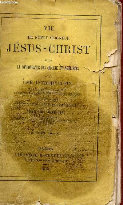 LA VIE DE NOTRE SEIGNEUR JESUS - SELON LA CONCORDANCE DES QUATRE EVANGELISTES - AVEC UNE INTRODUCTION SUR L'AUTORITE DESEVANGILES ET SUR LES DERNIERS SYSTEMES QUI L'ONT ATTAQUE ET DES NOTES SUR LES POINTS LES PLUS DEBATTUS DE L'HSTOIRE / DEUXIEME EDITION.