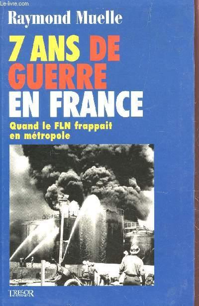 7 ANS DE GUERRE EN FRANCE - QUAND LE FLN FRAPPAIT EN METROPOLE.