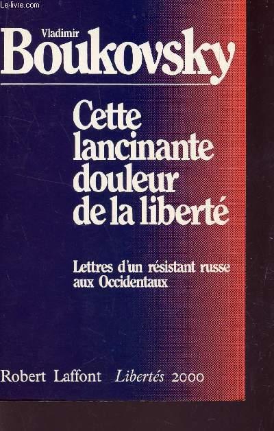 CETTE LANCINANTE DOULEUR DE LA LIBERTE - LETTRES D'UN RESISTANT RUSSE AUX OCCIDENTAUX / COLLECTION