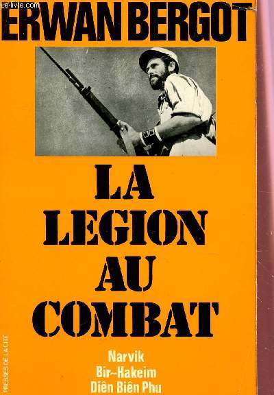 LA LEGION AU COMBAT - NARVIK, BIR-HAKEIM, DIEN BIEN PHU.