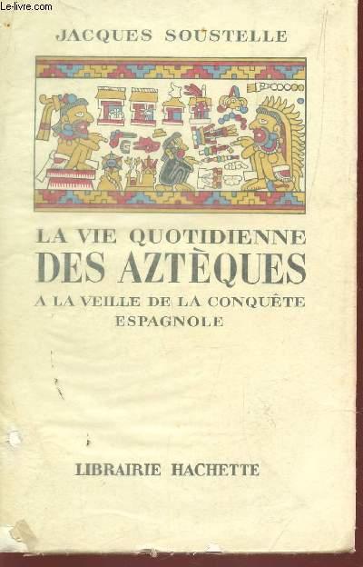 LA VIE QUOTIDIENNE DES AZTEQUES - A LA VEILLE DE LA CONQUETE ESPAGNOLE.