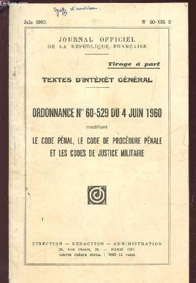 ORDONNANCE N°60-529 DU 4 JUIN 1960 - MODIFIANT LE CODE PENAL, LE CODE DE PROCEDURE PENALE ET LES CODES DE JUSTICE MILITAIRE / TEXTES D'INTERET GENERAL / JUIN 1960 - N°60-136 S.