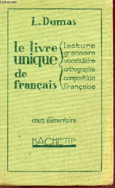 LE LIVRE UNIQUE DE FRANCAIS : LECTURE, GRAMMAIRE, VOCABULAIRE, ORTHOGRAPHE, COMPOSITION FRANCAISE / COURS ELEMENTAIRE.