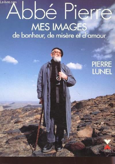 ABBE PIERRE - MES IMAGES DE BONHEUR, DE MISEE ET D'AMOUR.