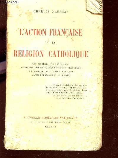 L'ACTION FRANCAISE ET LA RELIGION CATHOLIQUE : LES ELEMENTS D'UNE IMPOSTURE - AGRESSIONS LIBERALES, DEMOCRATIQUES, SILLONISTES - LES MAITRES DE L'ACTION FRANCAISE - L'ACTION FRANCAISE ET LA MORALE.