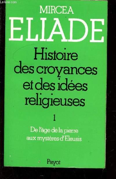 HISTOIRES DES CROYANCES ET DES IDEES RELIGIEUSES / TOME I - DE L'AGE DE LA PIERRE AUX MYSTERES D'ELEUSIS.