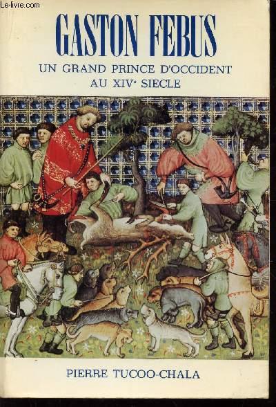 GASTON FEBUS, UN GRAND PRINCE D'OCCIDENT AU XIVe SIECLE.