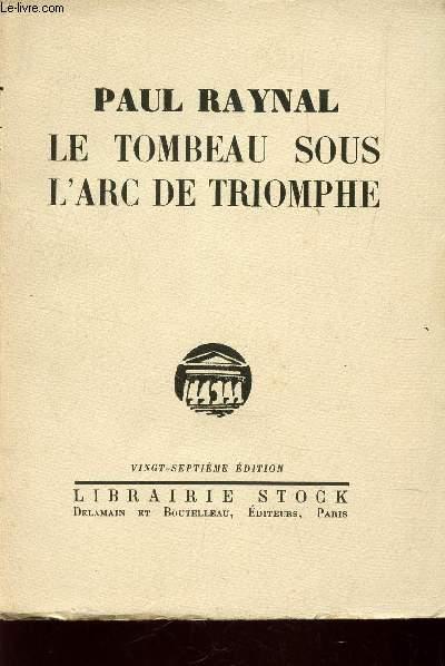 LE TOMBEAU SOUS L'ARC DE TRIOMPHE - TRAGEDIE EN TROIS ACTES /  / 27e EDITION.