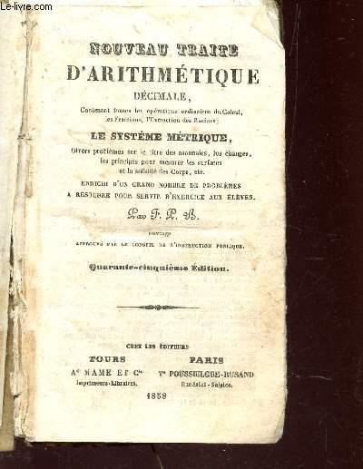 NOUVEAU TRAITE D'ARITHMETIQUE DECIMALE - CONTENANT TOUTES LES OPERATIONS ORDINAIRES DU CALCUL, LES FRACTIONS, L'EXTRACTION DES RACINES, LE SYSTEME METRIQUE; DIVERS PROBLEMES SUR LE TITRE DES MONNAIES, LES CHANGES, LES PRINCIPES POUR MESURER LES SURFACES E