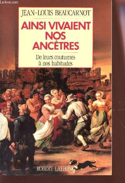 AINSI VIVAIENT NOS ANCETRES - DE LEURS COUTUMES A NOS HABITUDES.