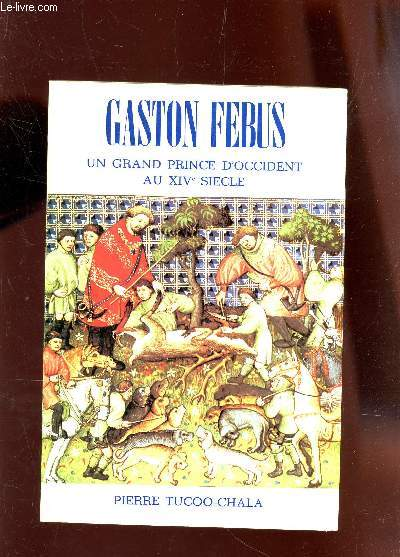 GASTON FEBUS - UN GRAND PRINCE D'OCCIDENT AU XIVe SIECLE.