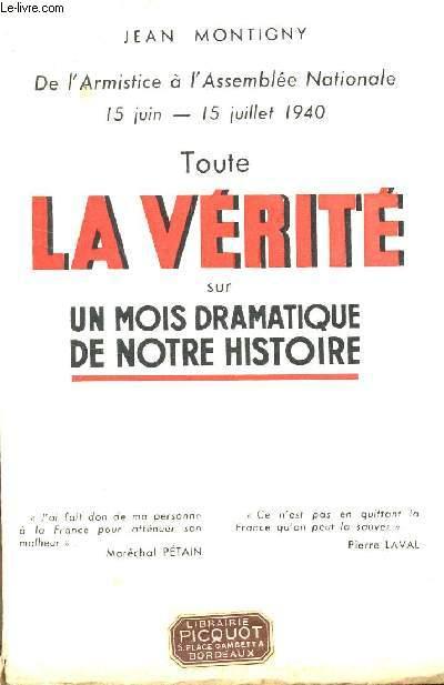 TOUTE LA VERITE SUR UN MOIS DRAMATIQUE DE NOTRE HISTORIE - de l'Armistice à l'Assemblée Nationale 15 Juin - 15Juillet 1940.