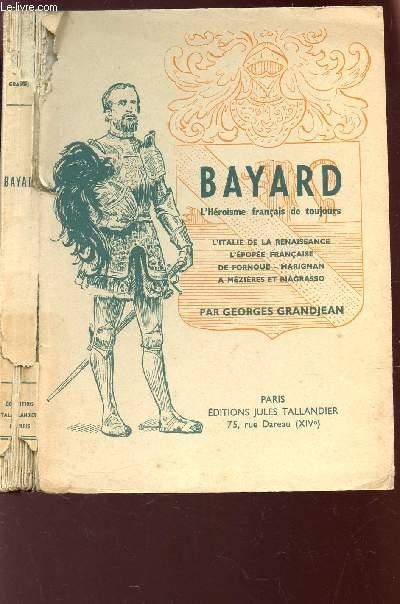 BAYARD, L'HEROÏSME FRANCAIS DE TOUJOURS - L'Italie de la Renaissance. L'épopée française de Fornoue. Marignan à Mézières et Biagrasso.
