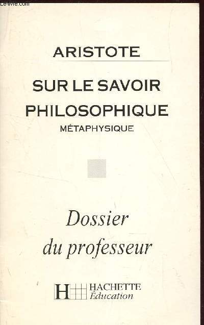 SUR LE SAVOIR PHILOSOPHIQUE - METAPHYSIQUE / DOSSIER DU PROFESSEUR.