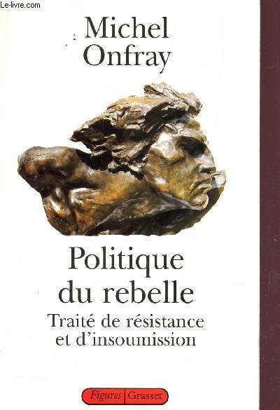 POLITIQUE DU REBELLE. TRAITÉ DE RÉSISTANCE ET D'INSOUMISSION.