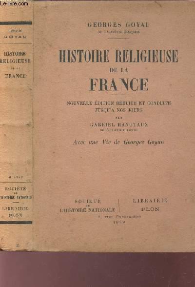 HISTOIRE RELIGIEUSE DE LA FRANCE / Nouvelle édition reduite et conduite jusqu'a os jours par Gabriel Hanotaux - avec uen vie de Georges Goyau.