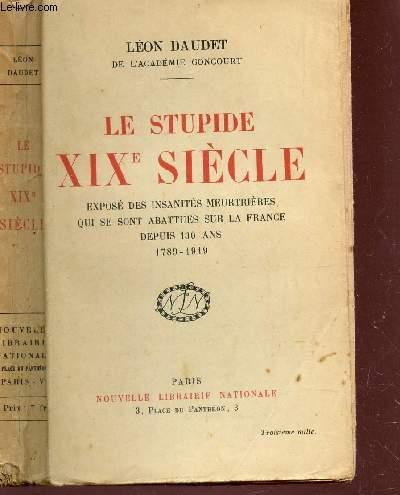 LE STUPIDE XIXe SIECLE  - EXPOSE DES INSANITES MEURTRIERES QUI SE SONT ABBATUES SUR LA FRANCE DEPUIS 130 - 1789-1919.