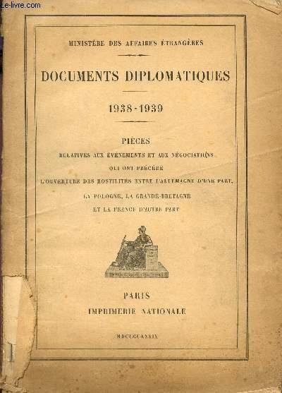 DOCUMENTS DIPLOMATIQUES - 1938-1939 - PIECES RELATIVES AUX EVENEENTS ET AUX NEGOCIATIONS QUI ONT PRECEDE L'OUVERTURE DES HSOTILITES ENTRE L'ALLEMAGNE D'UNE PART, LA POLOGNE, LA GRANDE BRETAGNE ET LA FRANCE D'AUTRE PART.