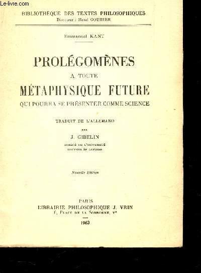 PROLEGOMENES A TOUTE METAPHYSIQUE FUTURE QUI POURRA SE PRESENTER COMME SCIENCE / BIBLIOTHEQUE DES TEXTES PHILOSOPHIQUES / NOUVELLE EDITION.