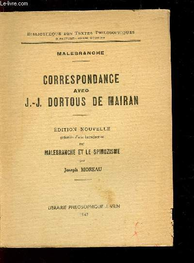 CORRESPONDANCE AVEC J.J. DORTOUS DE MAIRAN / BIBLIOTHEQUE DES TEXTES  PHILOSOPHIQUES / EDITION NOUVELLE PRECEDEE D'UNE INTRODUCTION SUR MALEBRANCHE ET LE SPINOZISME PAR JOSEPH MOREAU