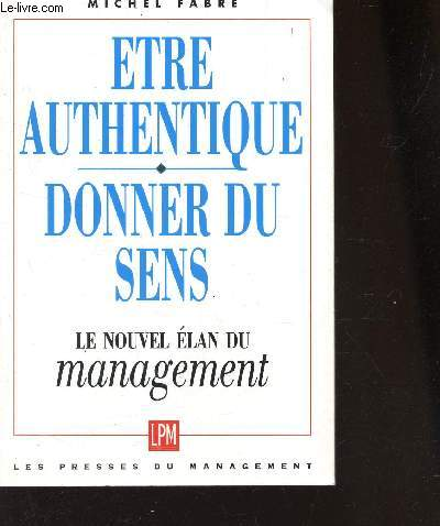 ETRE AUTHENTIQUE - DONNER DU SENS / LE NOUVEL ELAN DU MANAGEMENT.