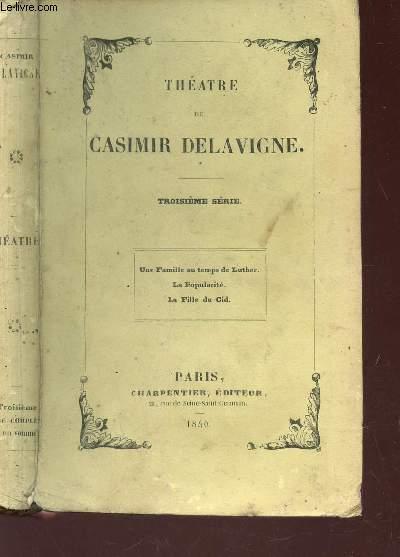 THEATRE DE CASIMIR DELAVIGNE / 3e SERIE : Une famille au temps du Luther. La Popularite. La Fille du Cid.