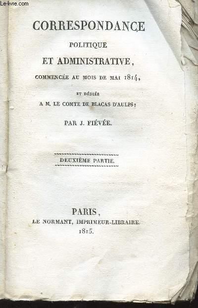 CORRESPONDANCE POLITIQUE ET ADMINISTRATIVE commencée au mois de mai 1814 et dédiée a M. LE COMTE DE BLACAS D'AULPS - 2e PARTIE.