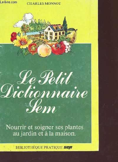 LE PETIT DICTIONNAIRE SEM - NOURRIE ET SOIGNETR SES PLANTES AU JARDIN ET A LA MAISON