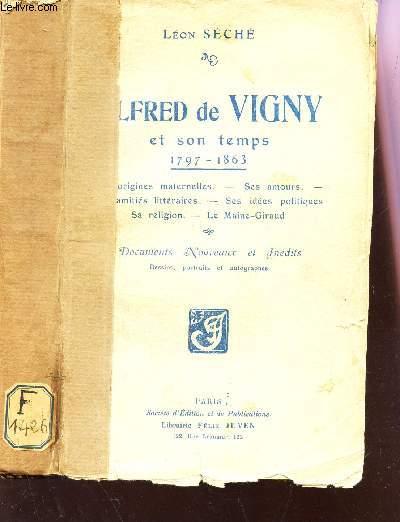ALFRED DE VIGNY ET SON TEMPS - 1797-1863 / Ses origines maternelles, ses amours, ses amitiés littéraires, ses idées politiques, sa religion, le Maine-Giraud. Document nouveaux et inédits.