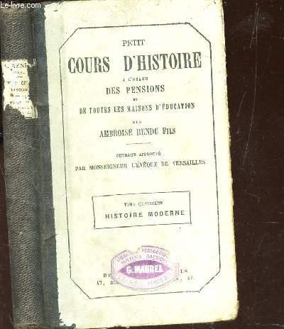 PETIT COURS D'HISTOIRE - a l'usage des pensions et de toutes les maisons d'education / TOME QUATRIEME : HISTOIRE MODERNE