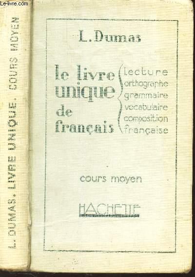 LE LIVRE UNIQUE DE FRANCAIS / lecture - orthographe - grammaire - vocabulaire - composition francaise / COURS MOYEN