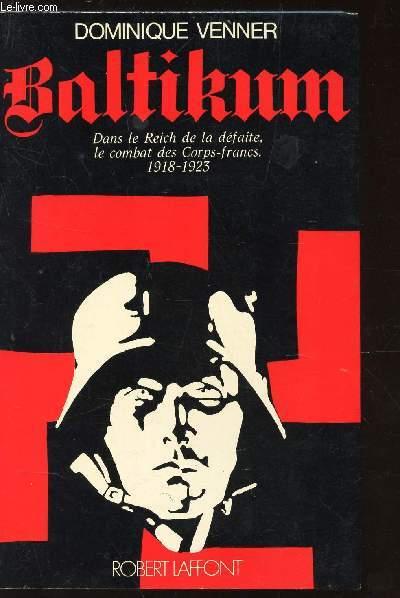 BALTIKAN - DANS LE REICH DE LA DEFAITE, LE COMBAT DES CORPS-FRANCS 1918-1923.