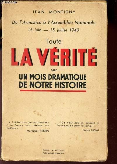 TOUTE LA VERITE SUR UN MOIS DRAMATIQUE DE NOTRE HISTOIRE - De l'Armistice a l'Assemblée Nationale 15 Juin - 15 juillet 1940