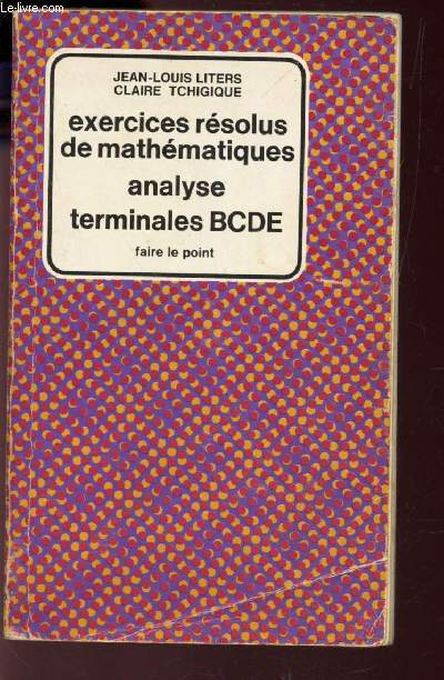 EXERCICES RESOLUS DE MATHEMATIQUES - ANALYSE - TERMINALES BCDE / COLLECTION