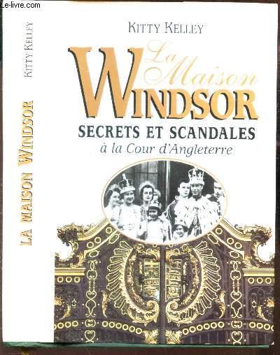 LA MAISON WIBDSOR - SECRETS ET SCANDALES A LA COUR D'ANGLETERRE