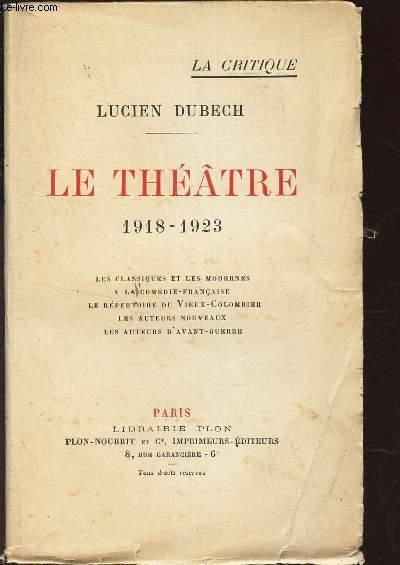 LE THEATRE - 1918-1923 / Les classiques et les modernes. A la Comédie Française. Le répertoire du Vieux-Colombier. Les auteurs nouveaux. Les auteurs d