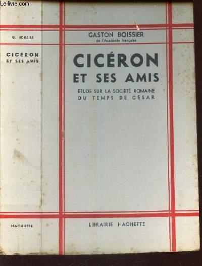 CICERON ET SES AMIS - ETUDE SUR LA SOCIETE ROMAINE DU TEMPS DE CESAR. / BIBLIOTHEQUE D'HISTOIRE.