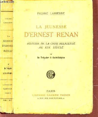 LA JEUNESSE D'ERNEST RENAN - HISTOIRE DE LA CRISE RELIGIEUSE AU XIXe SIECLE - DE TREGUIER A SAINT SULPICE.