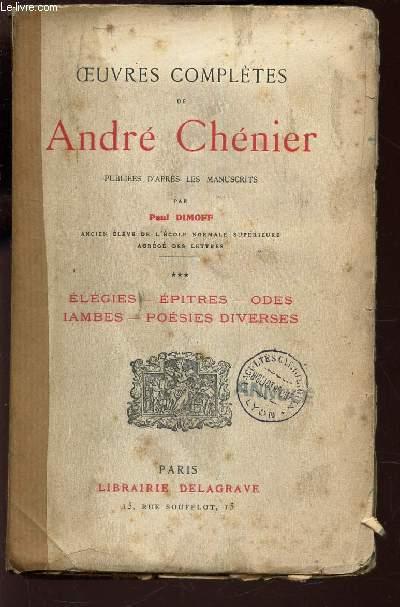 OEUVRES COMPLETES DE ANDRE CHENIER / ELEGIES - EPITRES - ODES - IAMBES - POESIES DIVERSES.